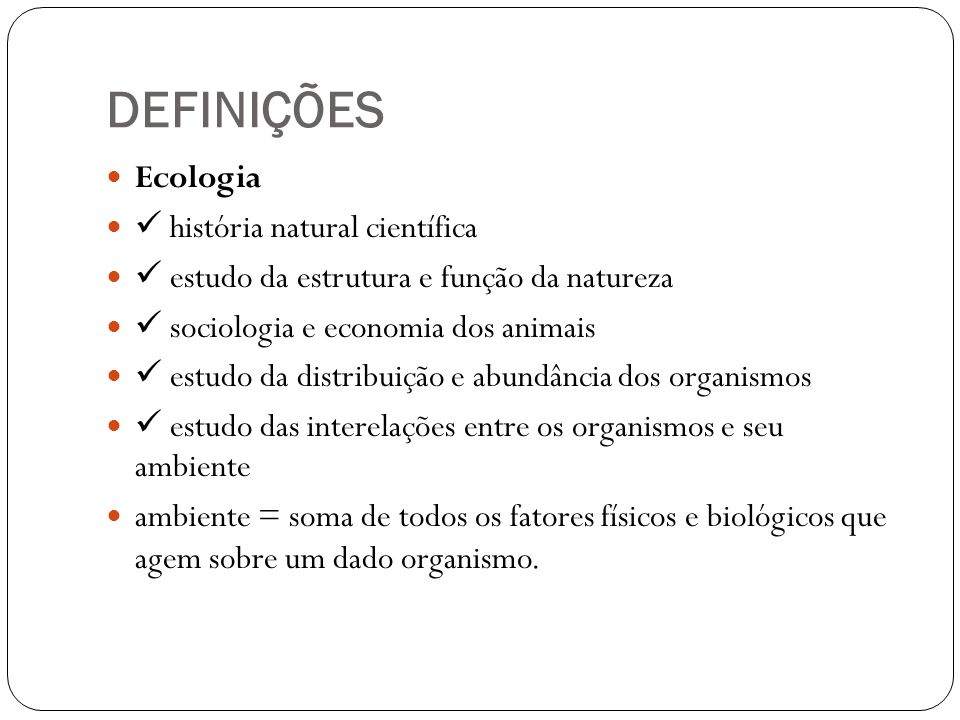 DEFINIÇÕES Ecologia história natural científica estudo da estrutura e função da natureza sociologia e economia dos animais estudo da distribuição e ab