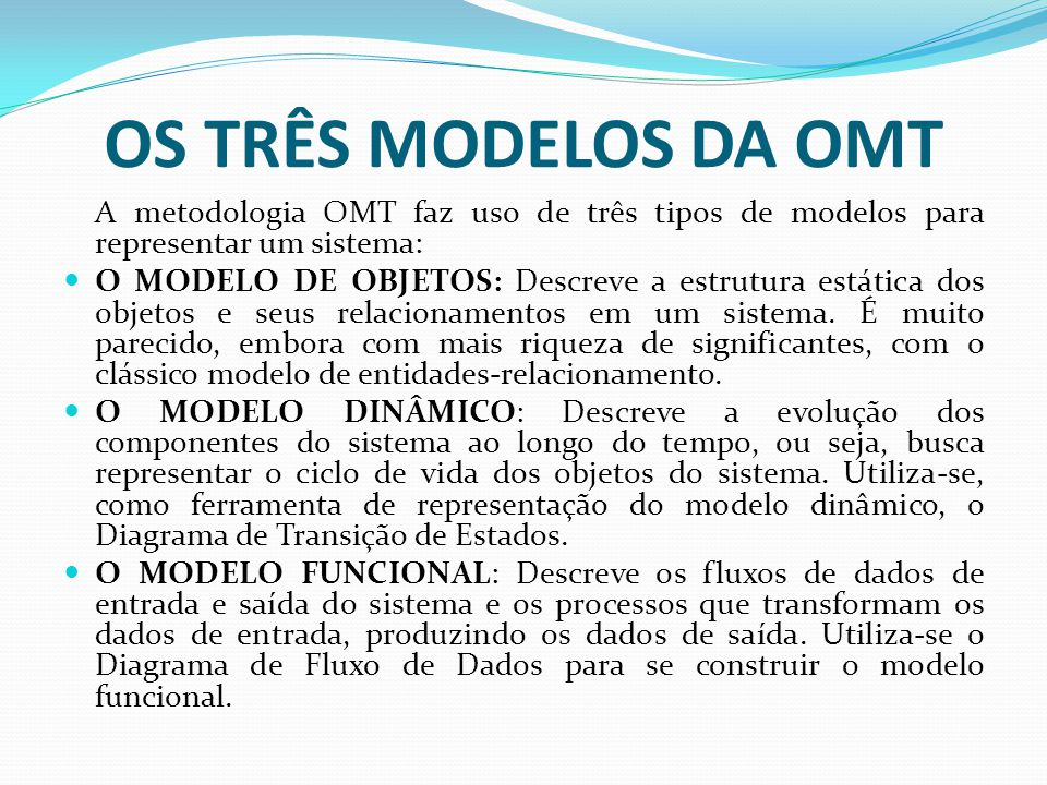OS TRÊS MODELOS DA OMT A metodologia OMT faz uso de três tipos de modelos para representar um sistema: O MODELO DE OBJETOS: Descreve a estrutura estát