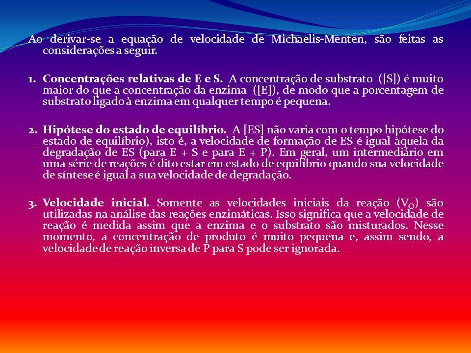 Ao derivar-se a equação de velocidade de Michaelis-Menten, são feitas as considerações a seguir. 1. Concentrações relativas de E e S. A concentração d