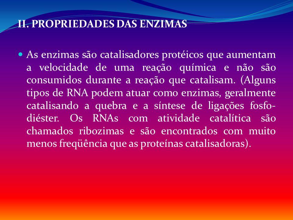 II. PROPRIEDADES DAS ENZIMAS As enzimas são catalisadores protéicos que aumentam a velocidade de uma reação química e não são consumidos durante a rea