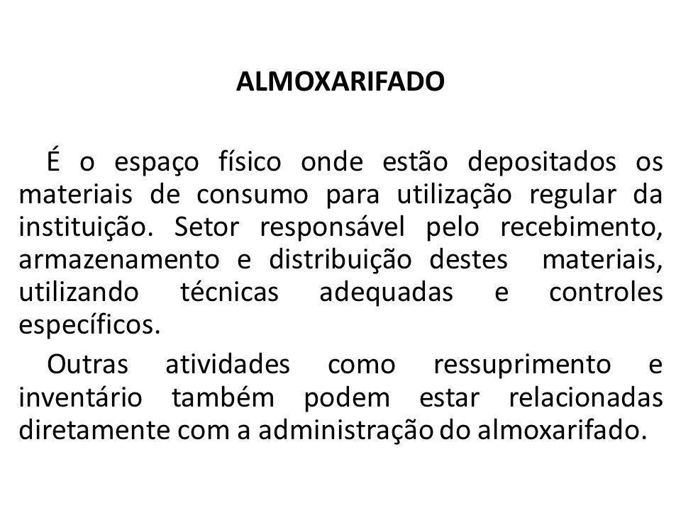 ALMOXARIFADO É o espaço físico onde estão depositados os materiais de consumo para utilização regular da instituição. Setor responsável pelo recebimen