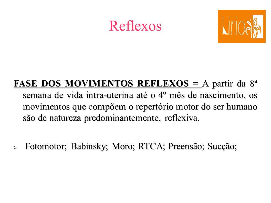 Reflexos FASE DOS MOVIMENTOS REFLEXOS = A partir da 8ª semana de vida intra-uterina até o 4º mês de nascimento, os movimentos que compõem o repertório