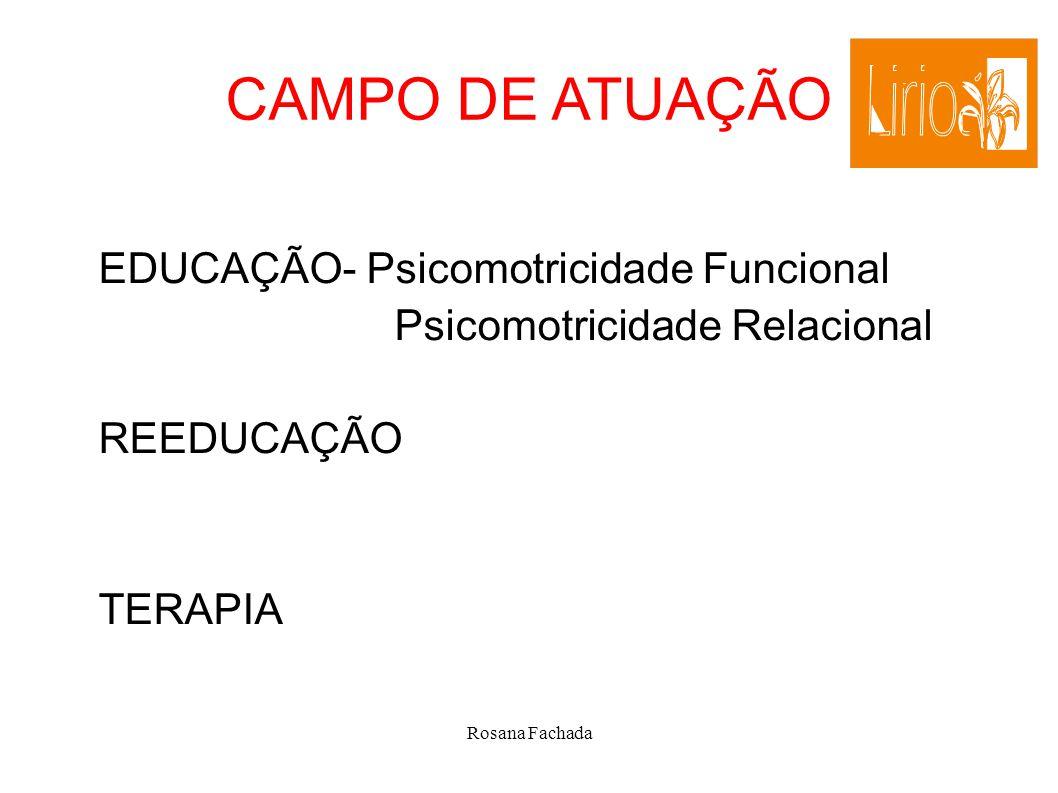 Rosana Fachada CAMPO DE ATUAÇÃO EDUCAÇÃO- Psicomotricidade Funcional Psicomotricidade Relacional REEDUCAÇÃO TERAPIA