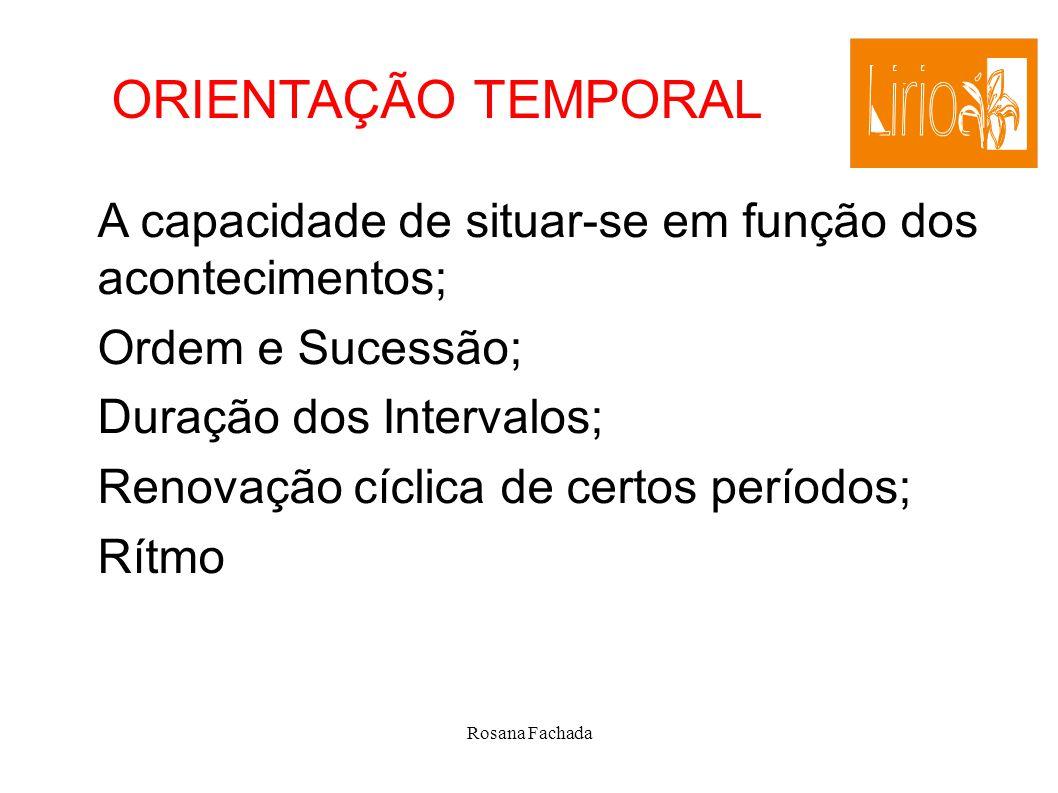 Rosana Fachada ORIENTAÇÃO TEMPORAL A capacidade de situar-se em função dos acontecimentos; Ordem e Sucessão; Duração dos Intervalos; Renovação cíclica