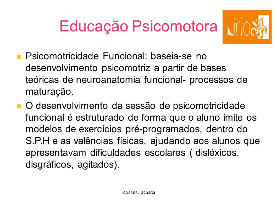 Rosana Fachada Educação Psicomotora Psicomotricidade Funcional: baseia-se no desenvolvimento psicomotriz a partir de bases teóricas de neuroanatomia f