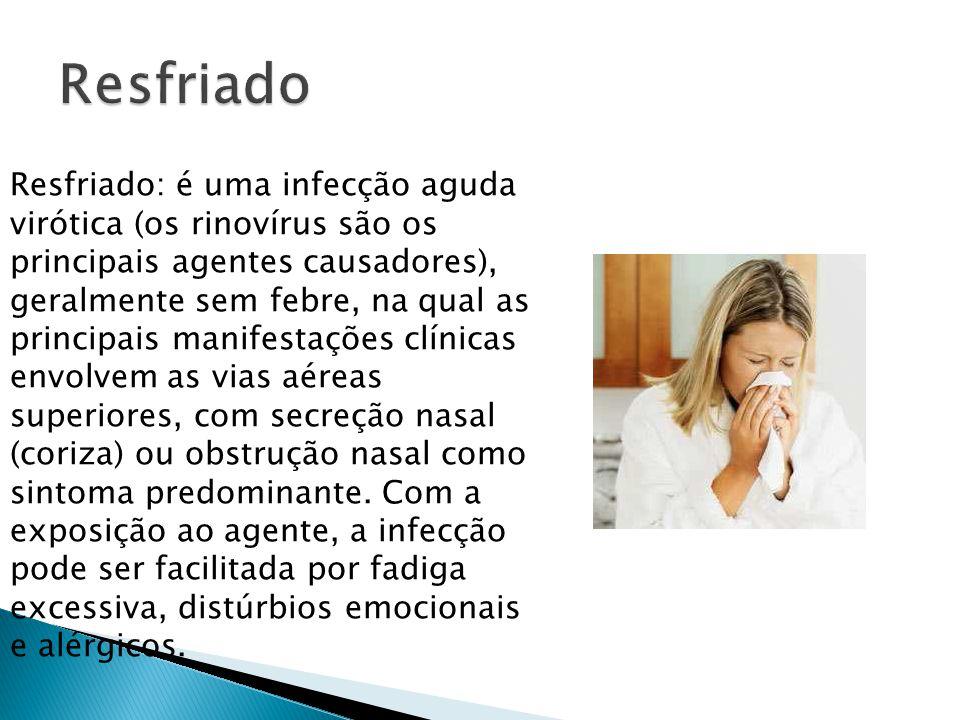 Resfriado: é uma infecção aguda virótica (os rinovírus são os principais agentes causadores), geralmente sem febre, na qual as principais manifestaçõe