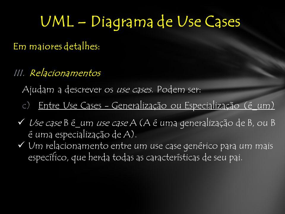 Em maiores detalhes: UML – Diagrama de Use Cases III.Relacionamentos Ajudam a descrever os use cases.