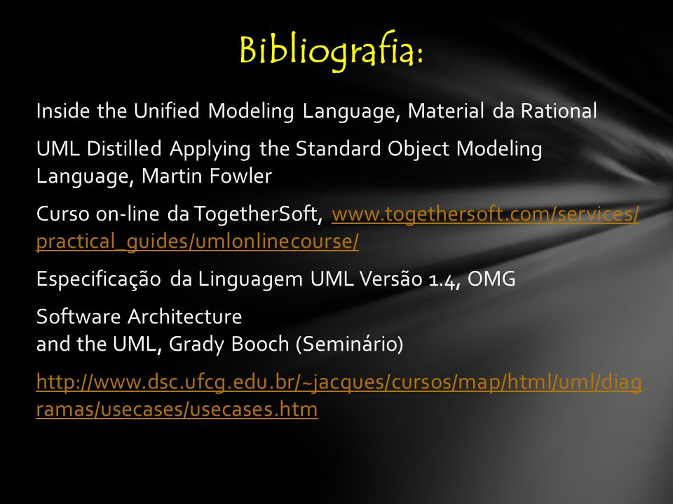 Inside the Unified Modeling Language, Material da Rational UML Distilled Applying the Standard Object Modeling Language, Martin Fowler Curso on-line da TogetherSoft, www.togethersoft.com/services/ practical_guides/umlonlinecourse/www.togethersoft.com/services/ practical_guides/umlonlinecourse/ Especificação da Linguagem UML Versão 1.4, OMG Software Architecture and the UML, Grady Booch (Seminário) http://www.dsc.ufcg.edu.br/~jacques/cursos/map/html/uml/diag ramas/usecases/usecases.htm Bibliografia: