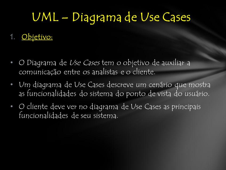 1.Objetivo: O Diagrama de Use Cases tem o objetivo de auxiliar a comunicação entre os analistas e o cliente.