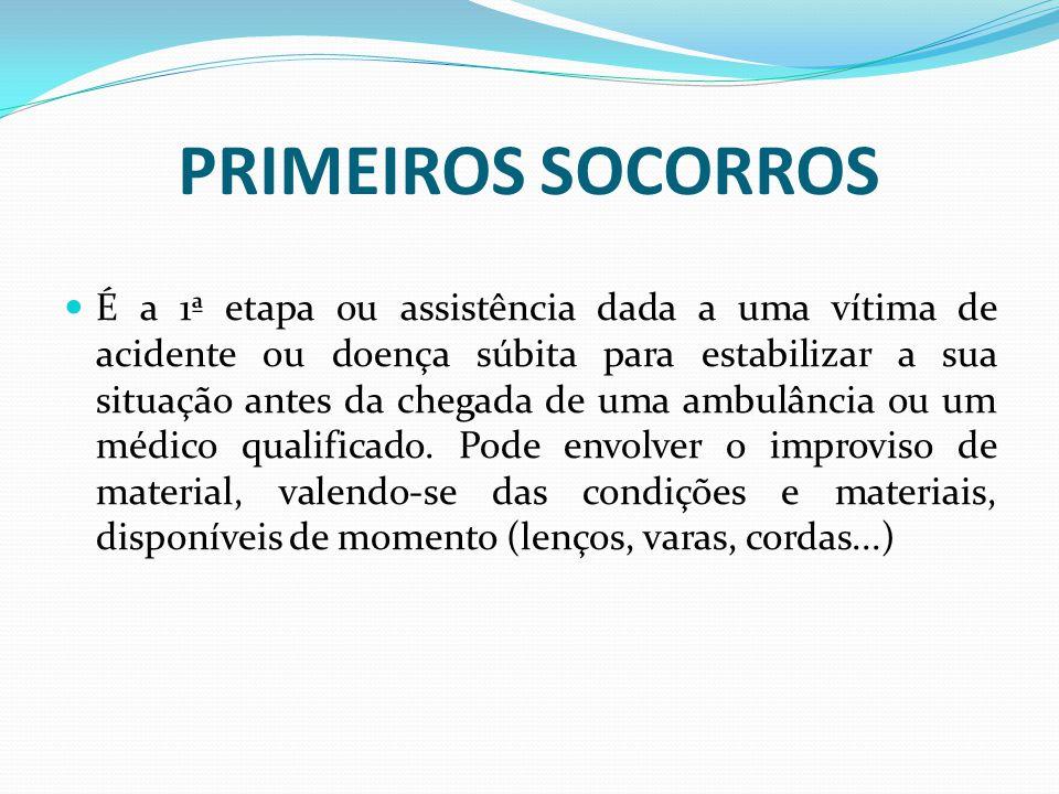 PRIMEIROS SOCORROS É a 1ª etapa ou assistência dada a uma vítima de acidente ou doença súbita para estabilizar a sua situação antes da chegada de uma