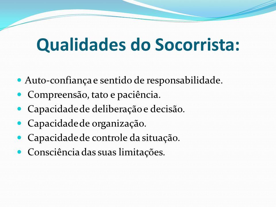 Qualidades do Socorrista: Auto-confiança e sentido de responsabilidade. Compreensão, tato e paciência. Capacidade de deliberação e decisão. Capacidade