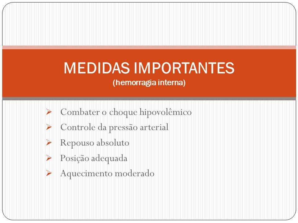 Combater o choque hipovolêmico Controle da pressão arterial Repouso absoluto Posição adequada Aquecimento moderado MEDIDAS IMPORTANTES (hemorragia interna)