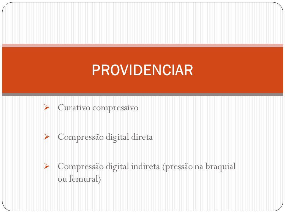 Curativo compressivo Compressão digital direta Compressão digital indireta (pressão na braquial ou femural) PROVIDENCIAR
