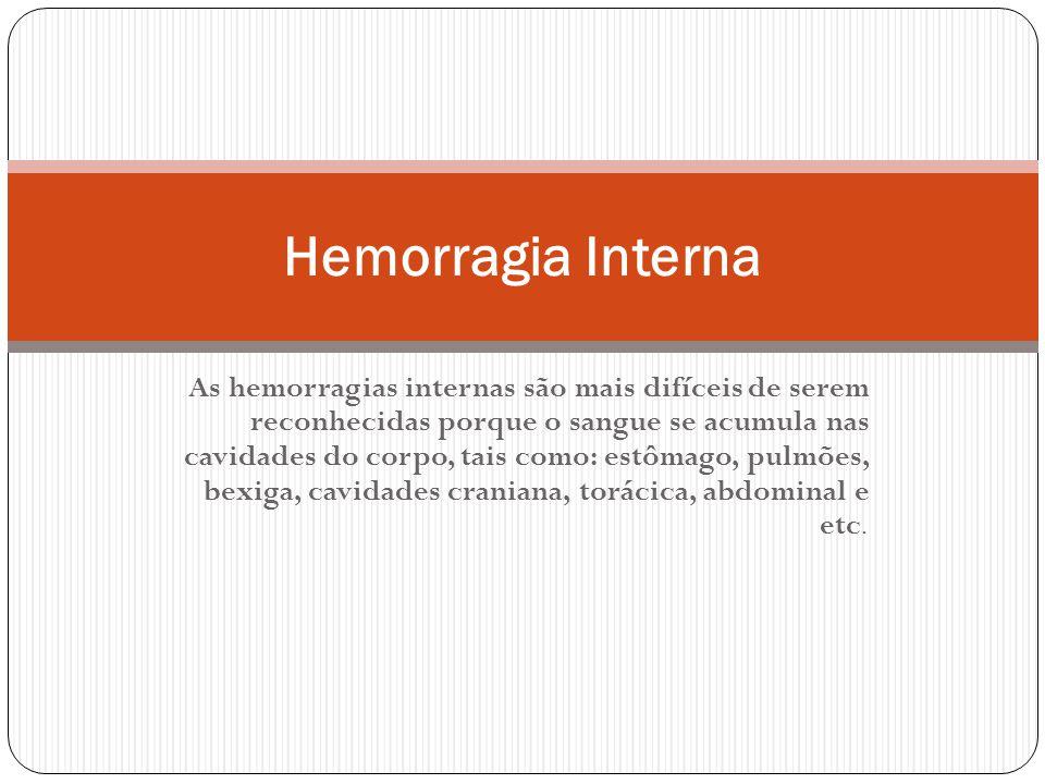 As hemorragias internas são mais difíceis de serem reconhecidas porque o sangue se acumula nas cavidades do corpo, tais como: estômago, pulmões, bexiga, cavidades craniana, torácica, abdominal e etc.