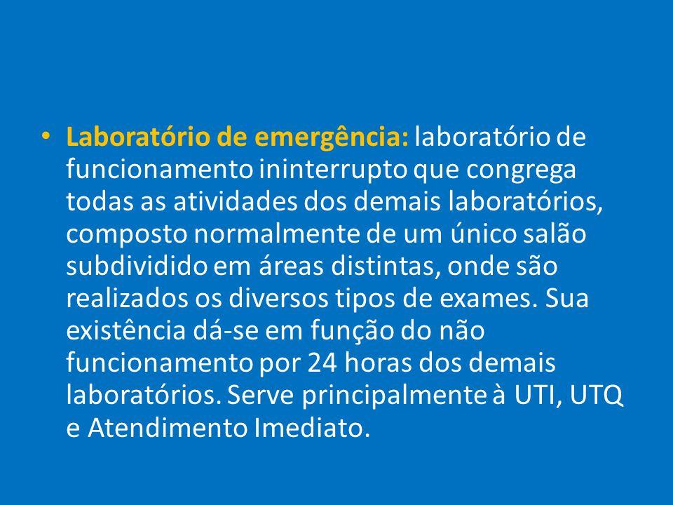 Laboratório de emergência: laboratório de funcionamento ininterrupto que congrega todas as atividades dos demais laboratórios, composto normalmente de um único salão subdividido em áreas distintas, onde são realizados os diversos tipos de exames.