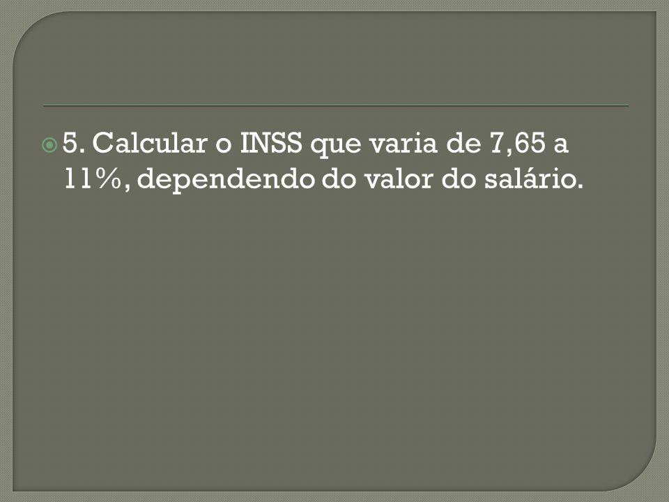 5. Calcular o INSS que varia de 7,65 a 11%, dependendo do valor do salário.