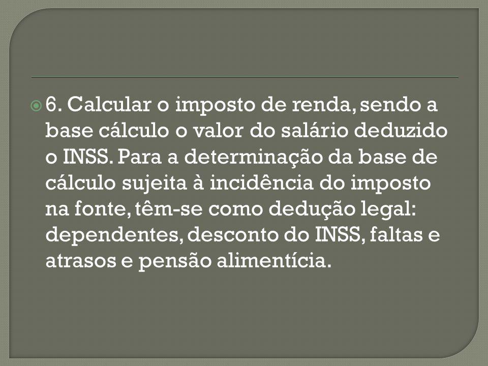 6. Calcular o imposto de renda, sendo a base cálculo o valor do salário deduzido o INSS. Para a determinação da base de cálculo sujeita à incidência d
