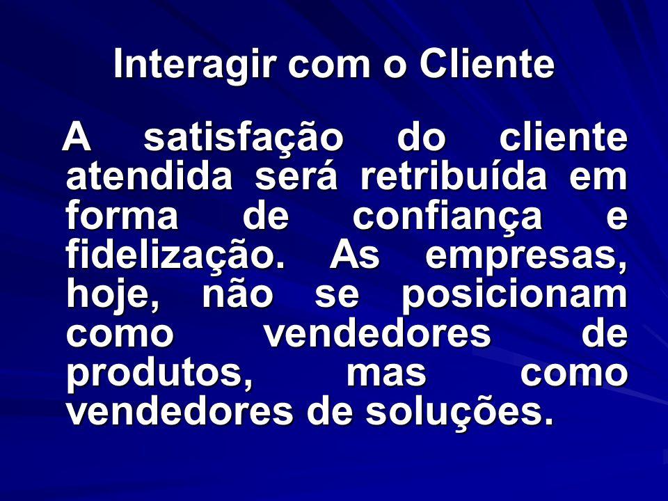 Interagir com o Cliente A satisfação do cliente atendida será retribuída em forma de confiança e fidelização. As empresas, hoje, não se posicionam com