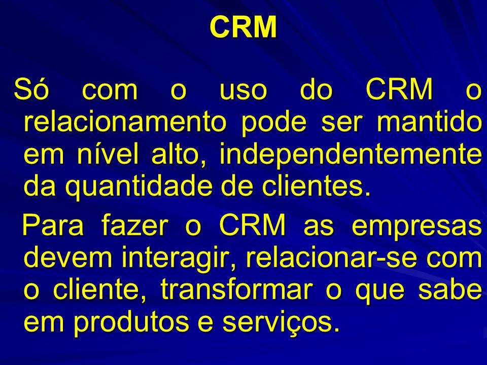 CRM Só com o uso do CRM o relacionamento pode ser mantido em nível alto, independentemente da quantidade de clientes.