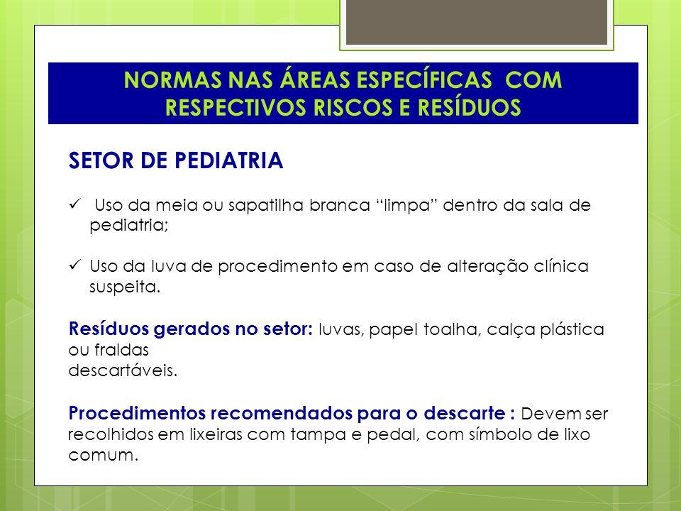 NORMAS NAS ÁREAS ESPECÍFICAS COM RESPECTIVOS RISCOS E RESÍDUOS SETOR DE PEDIATRIA Uso da meia ou sapatilha branca limpa dentro da sala de pediatria; U