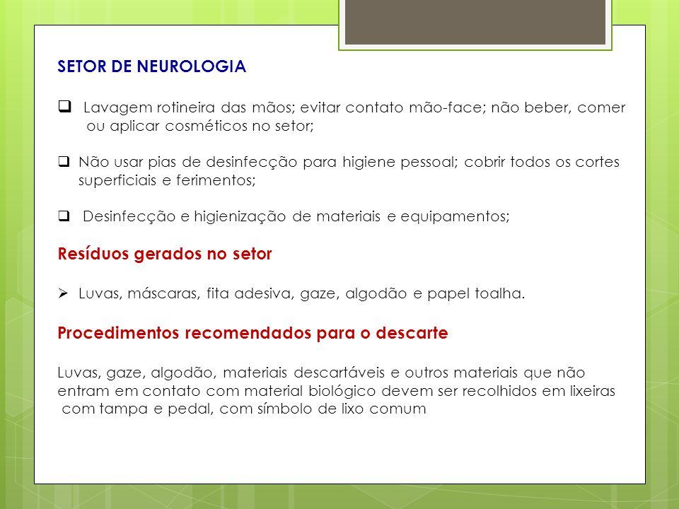SETOR DE NEUROLOGIA Lavagem rotineira das mãos; evitar contato mão-face; não beber, comer ou aplicar cosméticos no setor; Não usar pias de desinfecção