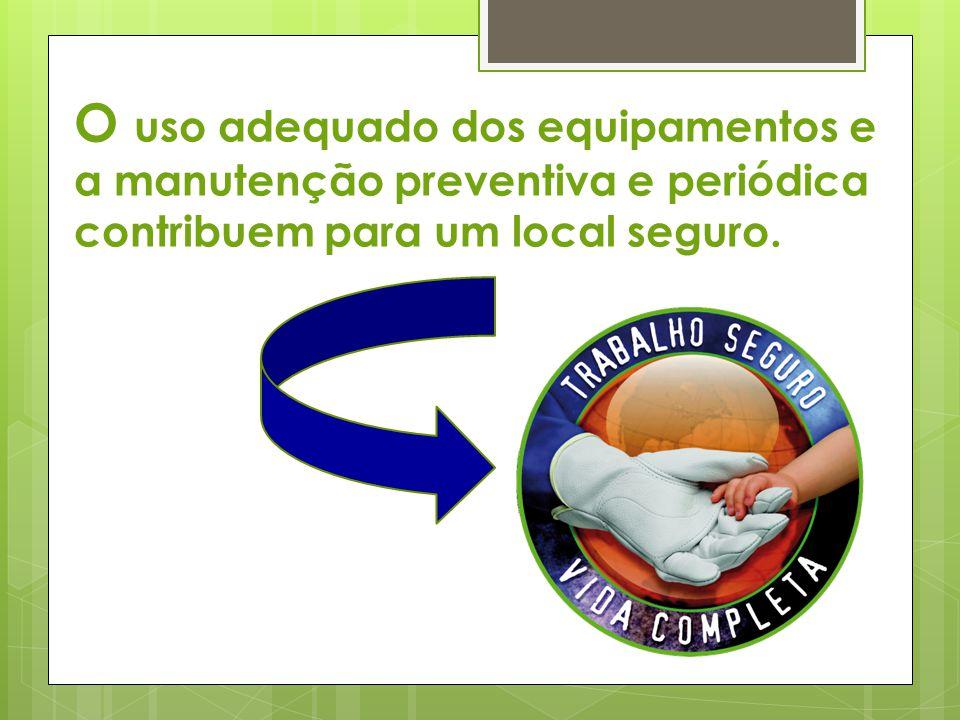 O uso adequado dos equipamentos e a manutenção preventiva e periódica contribuem para um local seguro.