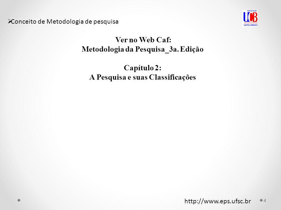 Conceito de Metodologia de pesquisa Ver no Web Caf: Metodologia da Pesquisa_3a. Edição Capítulo 2: A Pesquisa e suas Classificações 4 http://www.eps.u
