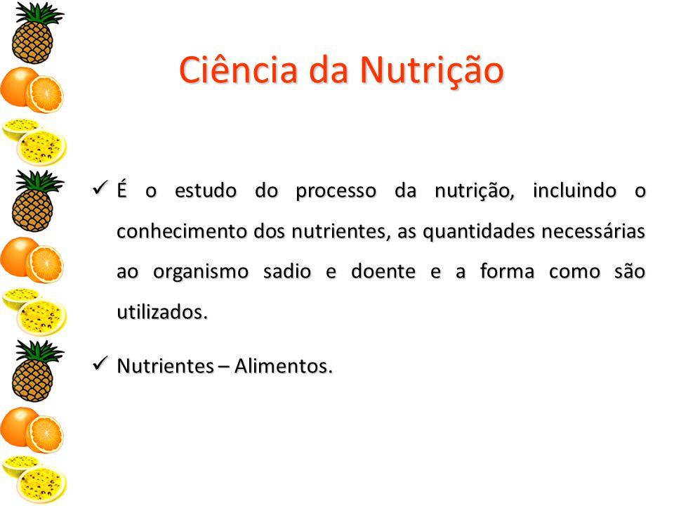 Ciência da Nutrição É o estudo do processo da nutrição, incluindo o conhecimento dos nutrientes, as quantidades necessárias ao organismo sadio e doente e a forma como são utilizados.