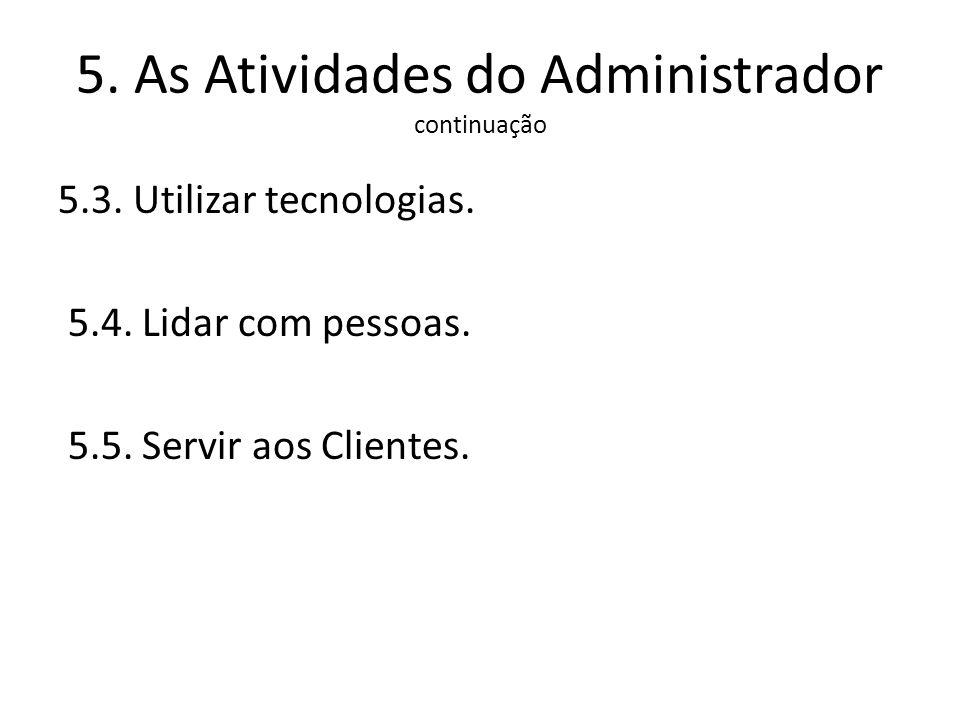 5. As Atividades do Administrador continuação 5.3. Utilizar tecnologias. 5.4. Lidar com pessoas. 5.5. Servir aos Clientes.