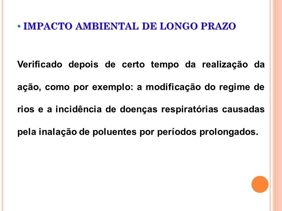 IMPACTO AMBIENTAL DE LONGO PRAZO IMPACTO AMBIENTAL DE LONGO PRAZO Verificado depois de certo tempo da realização da ação, como por exemplo: a modifica