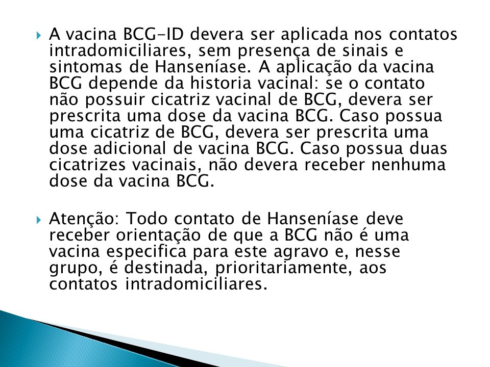 A vacina BCG-ID devera ser aplicada nos contatos intradomiciliares, sem presença de sinais e sintomas de Hanseníase.