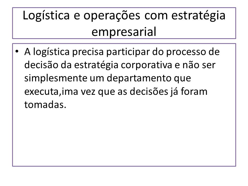Logística e operações com estratégia empresarial A logística precisa participar do processo de decisão da estratégia corporativa e não ser simplesment