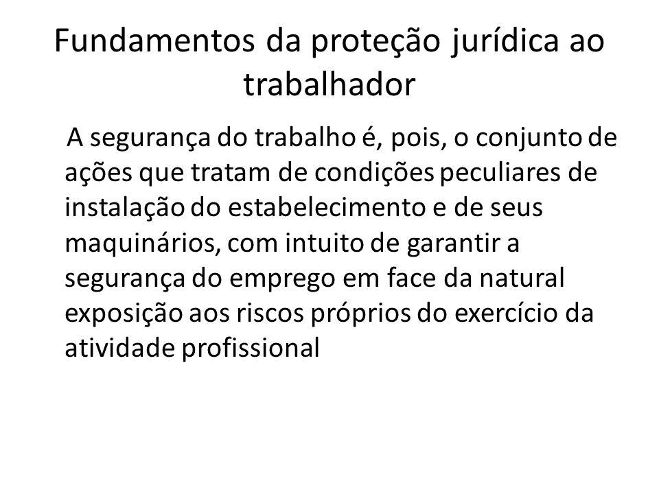 Fundamentos da proteção jurídica ao trabalhador A segurança do trabalho é, pois, o conjunto de ações que tratam de condições peculiares de instalação