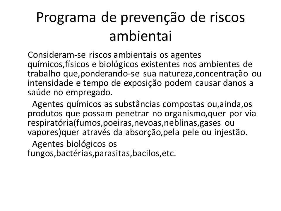 Programa de prevenção de riscos ambientai Consideram-se riscos ambientais os agentes químicos,físicos e biológicos existentes nos ambientes de trabalh