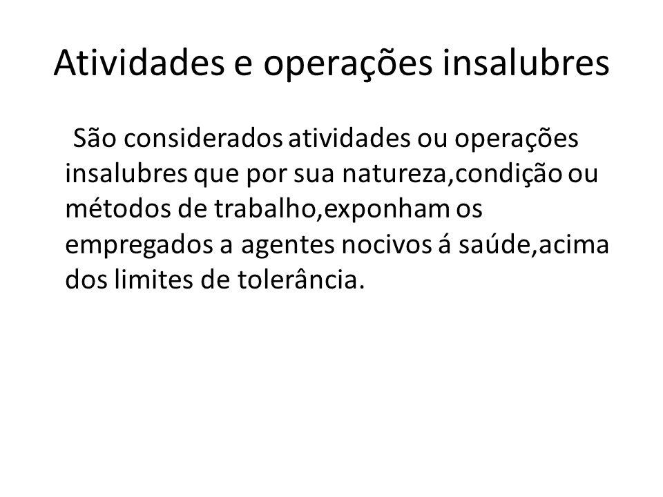 Atividades e operações insalubres São considerados atividades ou operações insalubres que por sua natureza,condição ou métodos de trabalho,exponham os