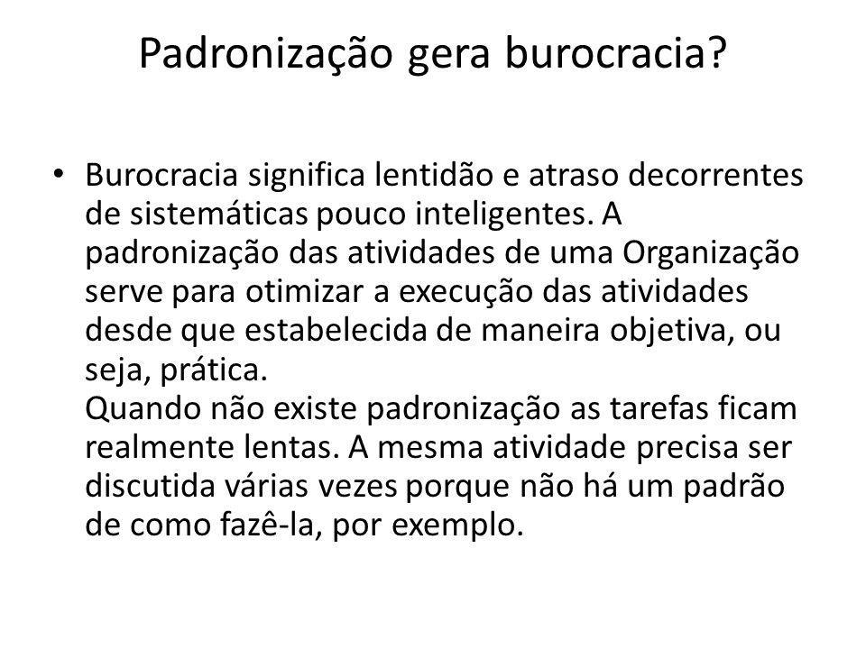 Padronização gera burocracia? Burocracia significa lentidão e atraso decorrentes de sistemáticas pouco inteligentes. A padronização das atividades de
