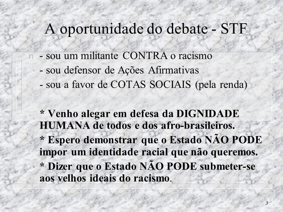 3 A oportunidade do debate - STF n - sou um militante CONTRA o racismo - sou defensor de Ações Afirmativas - sou a favor de COTAS SOCIAIS (pela renda) - * Venho alegar em defesa da DIGNIDADE HUMANA de todos e dos afro-brasileiros.