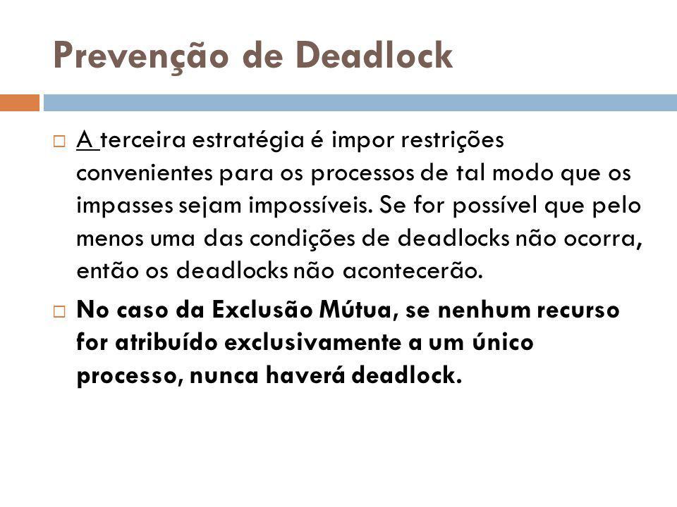 Prevenção de Deadlock A terceira estratégia é impor restrições convenientes para os processos de tal modo que os impasses sejam impossíveis.