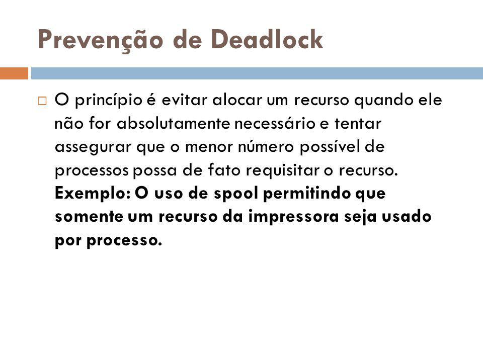 Prevenção de Deadlock O princípio é evitar alocar um recurso quando ele não for absolutamente necessário e tentar assegurar que o menor número possível de processos possa de fato requisitar o recurso.