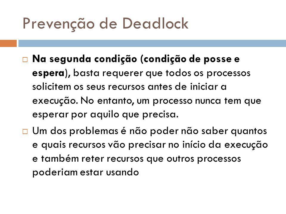 Prevenção de Deadlock Na segunda condição (condição de posse e espera), basta requerer que todos os processos solicitem os seus recursos antes de iniciar a execução.