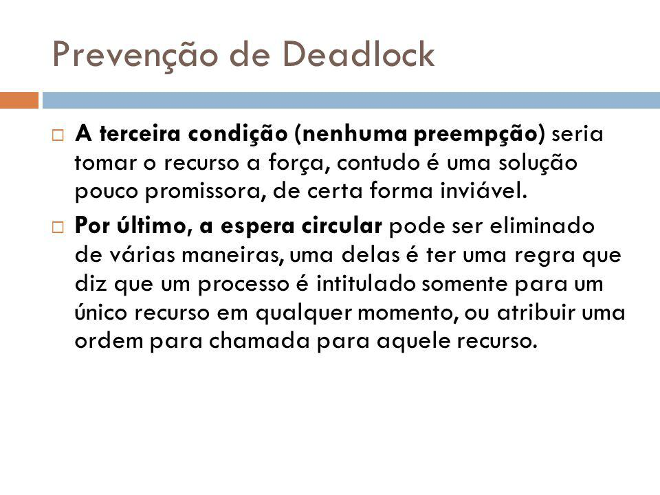 Prevenção de Deadlock A terceira condição (nenhuma preempção) seria tomar o recurso a força, contudo é uma solução pouco promissora, de certa forma inviável.