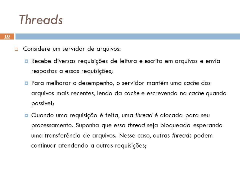 Threads 10 Considere um servidor de arquivos: Recebe diversas requisições de leitura e escrita em arquivos e envia respostas a essas requisições; Para