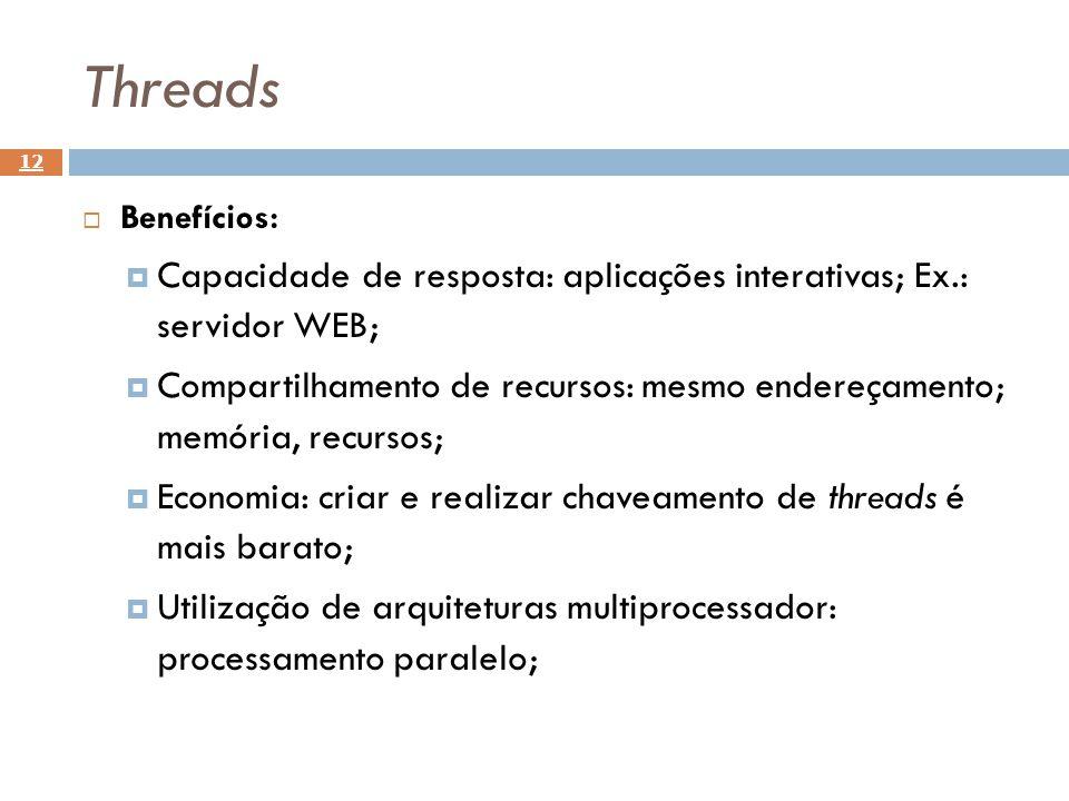 Threads 12 Benefícios: Capacidade de resposta: aplicações interativas; Ex.: servidor WEB; Compartilhamento de recursos: mesmo endereçamento; memória,