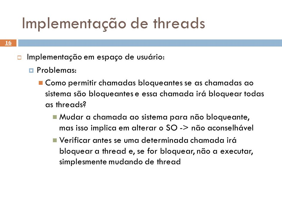 Implementação de threads 16 Implementação em espaço de usuário: Problemas: Como permitir chamadas bloqueantes se as chamadas ao sistema são bloqueante