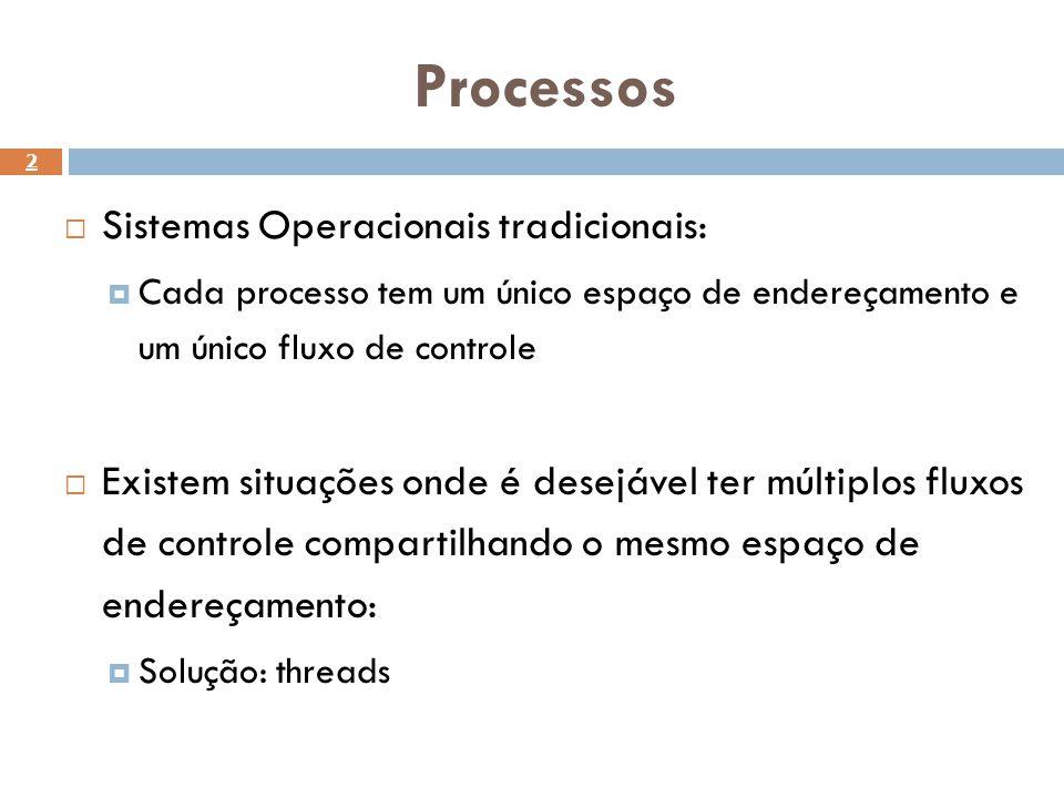 Processos 2 Sistemas Operacionais tradicionais: Cada processo tem um único espaço de endereçamento e um único fluxo de controle Existem situações onde