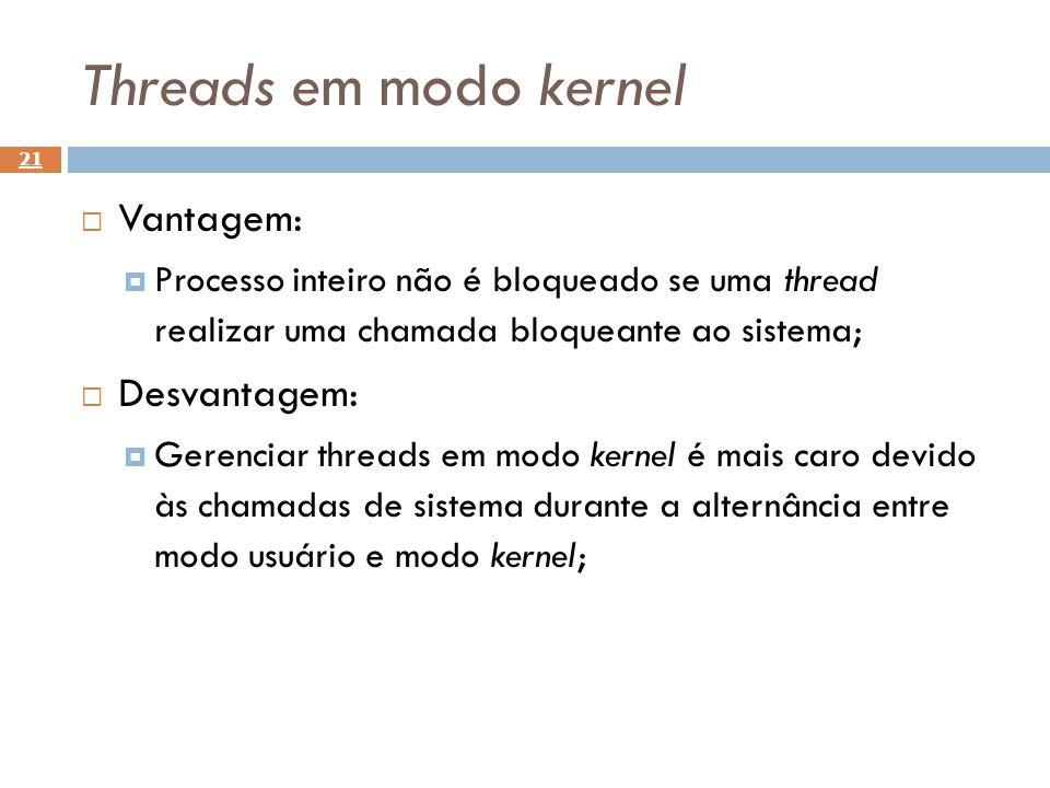 21 Vantagem: Processo inteiro não é bloqueado se uma thread realizar uma chamada bloqueante ao sistema; Desvantagem: Gerenciar threads em modo kernel