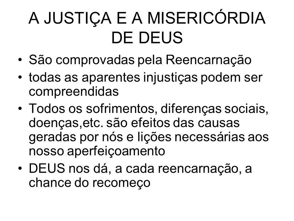 A JUSTIÇA E A MISERICÓRDIA DE DEUS São comprovadas pela Reencarnação todas as aparentes injustiças podem ser compreendidas Todos os sofrimentos, diferenças sociais, doenças,etc.