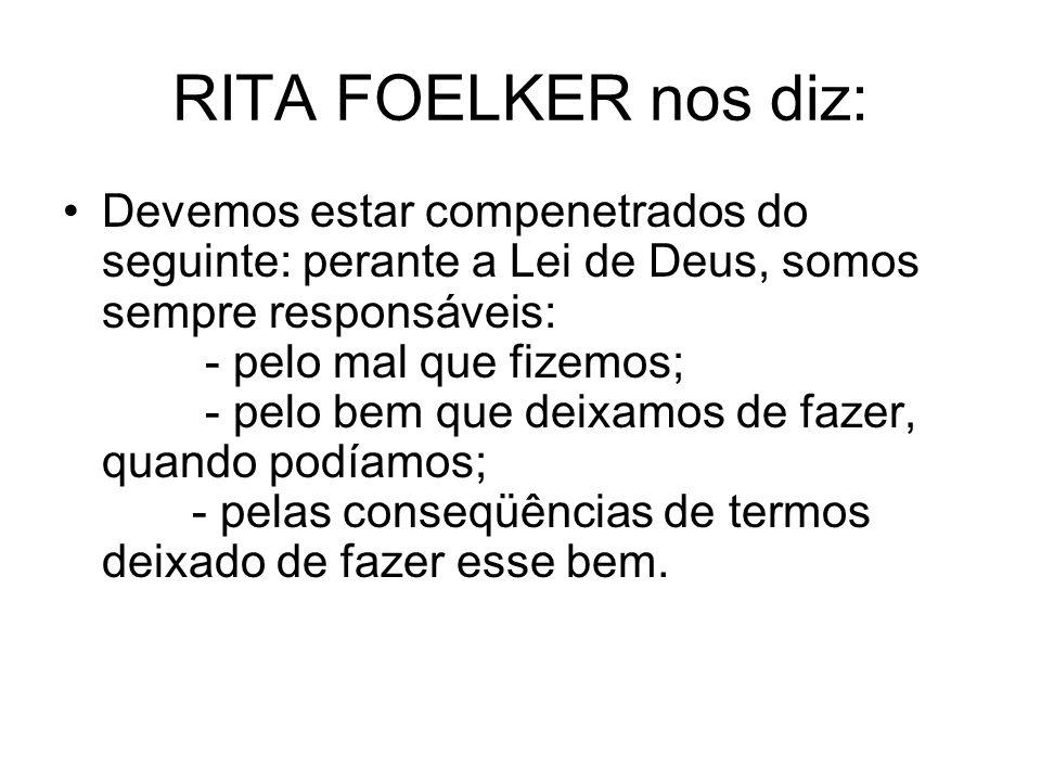 RITA FOELKER nos diz: Devemos estar compenetrados do seguinte: perante a Lei de Deus, somos sempre responsáveis: - pelo mal que fizemos; - pelo bem que deixamos de fazer, quando podíamos; - pelas conseqüências de termos deixado de fazer esse bem.