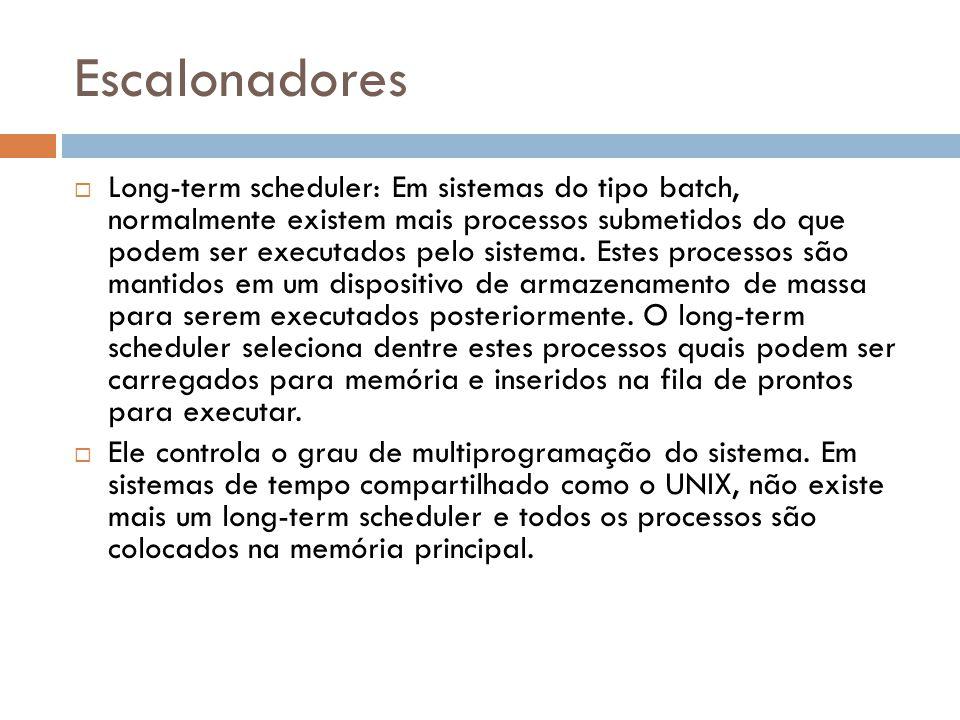 Escalonadores Long-term scheduler: Em sistemas do tipo batch, normalmente existem mais processos submetidos do que podem ser executados pelo sistema.