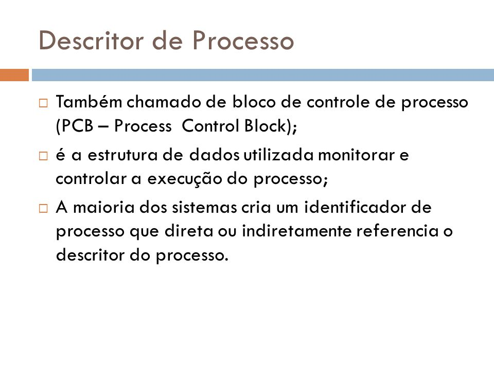 Descritor de Processo Também chamado de bloco de controle de processo (PCB – Process Control Block); é a estrutura de dados utilizada monitorar e controlar a execução do processo; A maioria dos sistemas cria um identificador de processo que direta ou indiretamente referencia o descritor do processo.